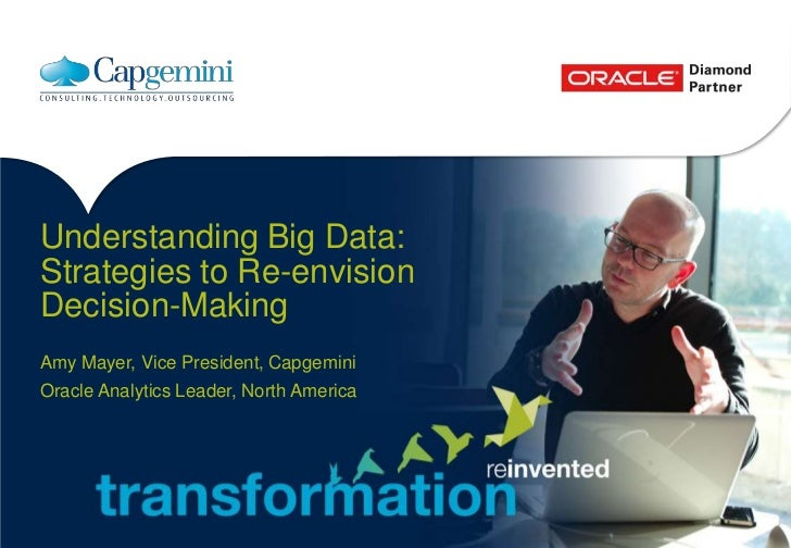 Understanding Big Data:Strategies to Re-envisionDecision-MakingAmy Mayer, Vice President, CapgeminiOracle Analytics Leader...