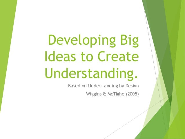 Developing Big Ideas to Create Understanding. Based on Understanding by Design Wiggins & McTighe (2005)