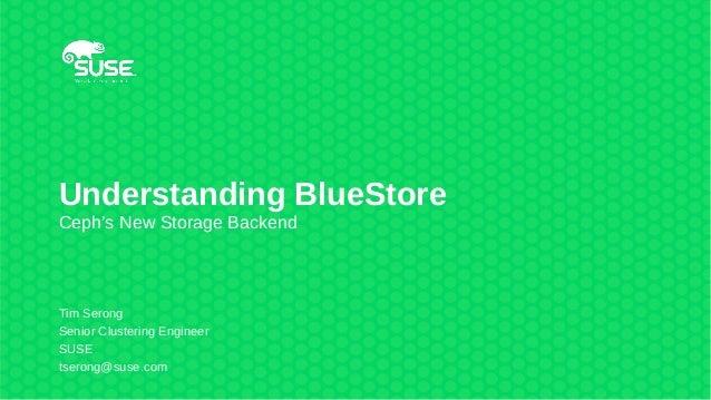 Understanding BlueStore Ceph's New Storage Backend Tim Serong Senior Clustering Engineer SUSE tserong@suse.com