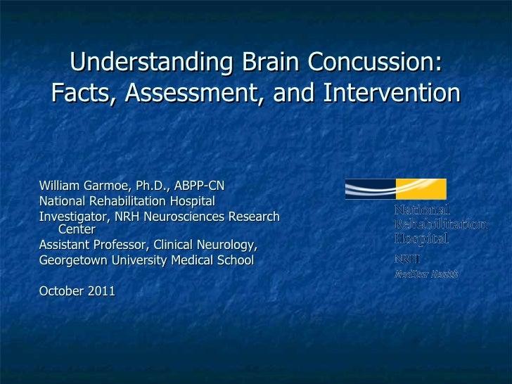 Understanding Brain Concussion:  Facts, Assessment, and Intervention <ul><li>William Garmoe, Ph.D., ABPP-CN </li></ul><ul>...