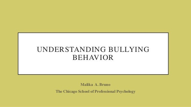 UNDERSTANDING BULLYING BEHAVIOR Malika A. Bruno The Chicago School of Professional Psychology