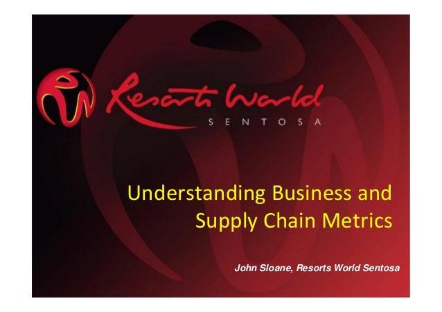Understanding Business and Supply Chain Metrics John Sloane, Resorts World Sentosa