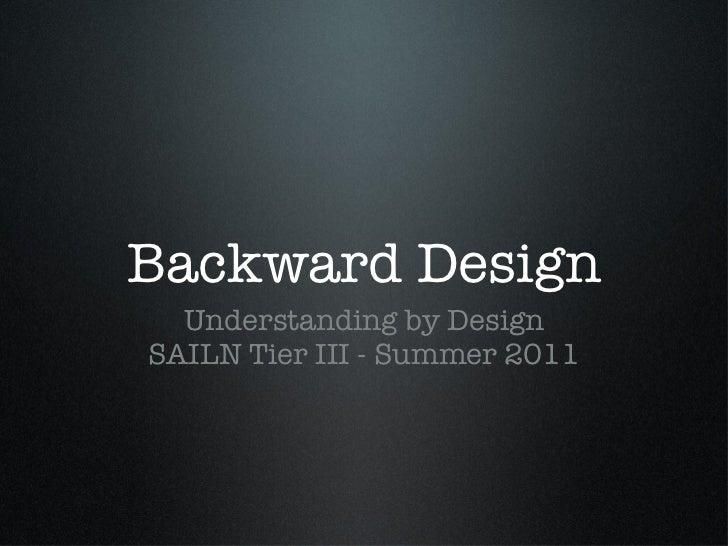 Backward Design <ul><li>Understanding by Design </li></ul><ul><li>SAILN Tier III - Summer 2011 </li></ul>
