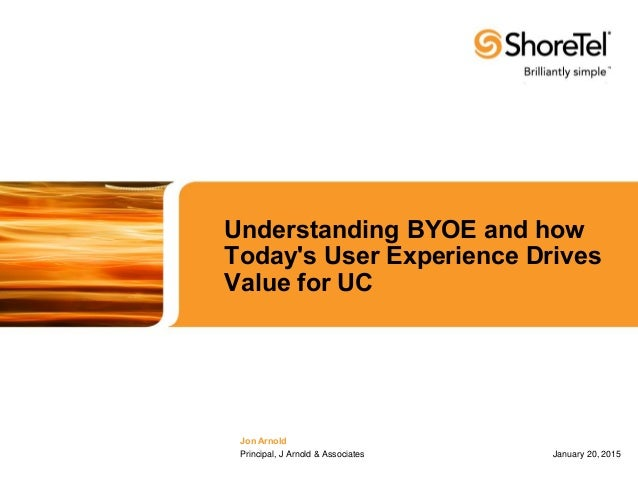 Understanding BYOE and how Today's User Experience Drives Value for UC Jon Arnold Principal, J Arnold & Associates January...