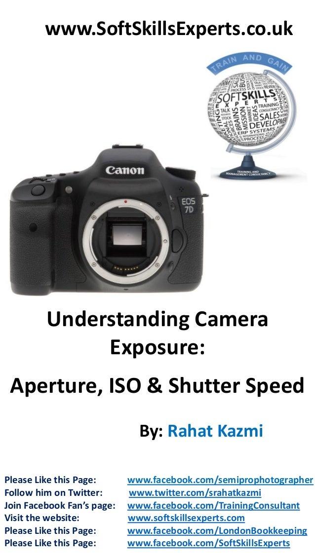 www.SoftSkillsExperts.co.uk  Understanding Camera Exposure:  Aperture, ISO & Shutter Speed By: Rahat Kazmi Please Like thi...