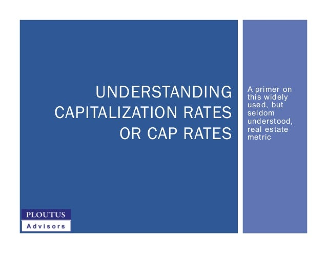 A primer on this widely used, but seldom understood, real estate metric UNDERSTANDING CAPITALIZATION RATES OR CAP RATES