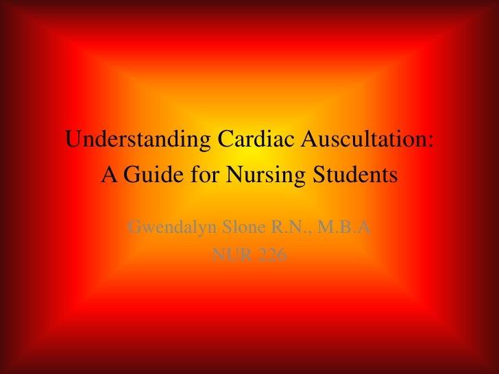 Understanding Cardiac Auscultation: A Guide for Nursing Students<br />Gwendalyn Slone R.N., M.B.A<br />NUR 226<br />