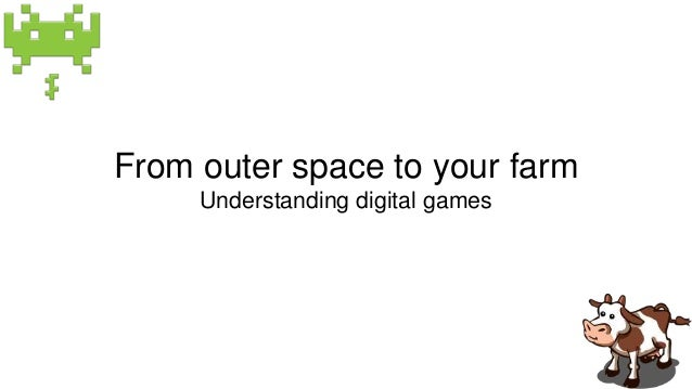 From outer space to your farm  Understanding digital games