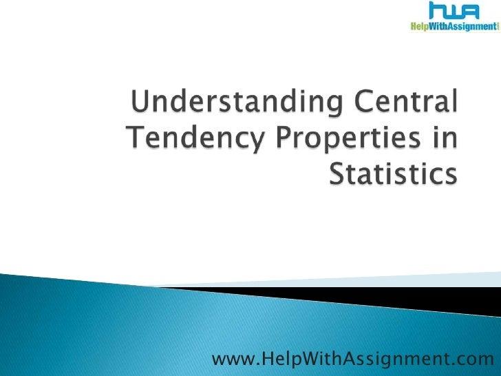 Understanding Central Tendency Properties in Statistics<br />www.HelpWithAssignment.com<br />