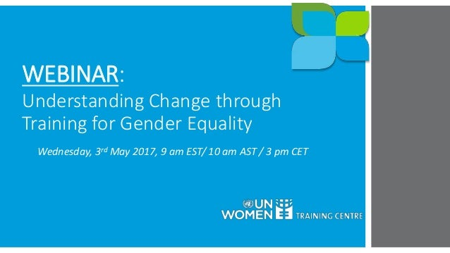 WEBINAR: Understanding Change through Training for Gender Equality Wednesday, 3rd May 2017, 9 am EST/ 10 am AST / 3 pm CET