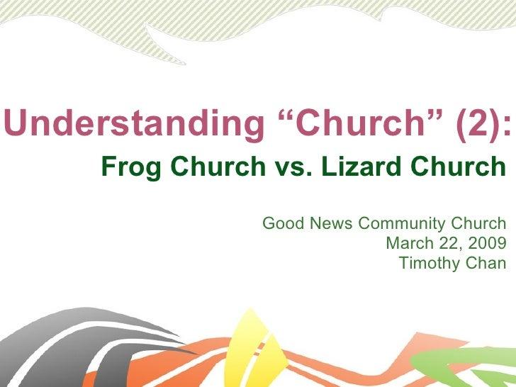 """Understanding """"Church"""" (2): Frog Church vs. Lizard Church Good News Community Church March 22, 2009 Timothy Chan"""