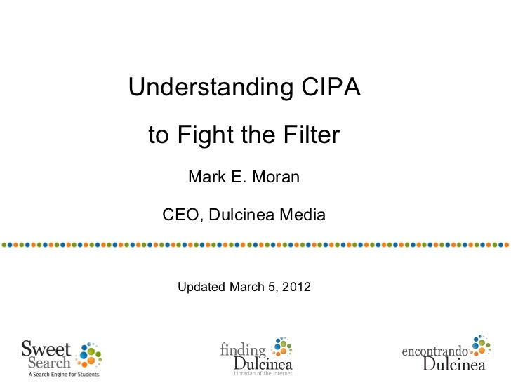 Understanding CIPA to Fight the Filter     Mark E. Moran  CEO, Dulcinea Media   Updated March 5, 2012