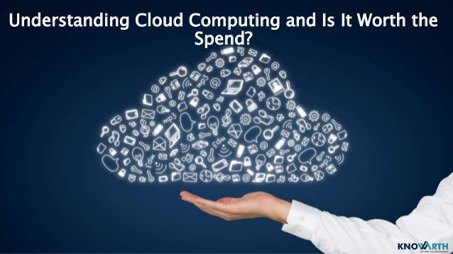 Understanding Cloud Computing and Is It Worth the Spend?