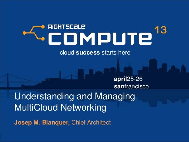 april25-26sanfranciscocloud success starts hereUnderstanding and ManagingMultiCloud NetworkingJosep M. Blanquer, Chief Arc...