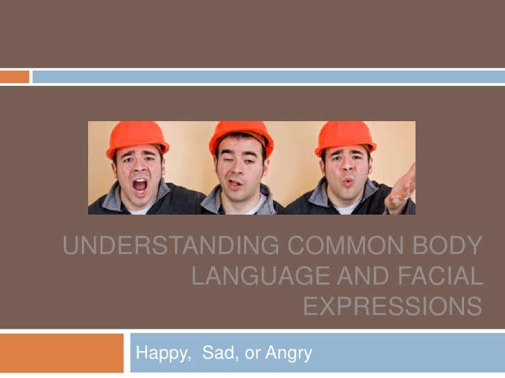 Understanding Common Body Language and facial expressions<br />Happy,  Sad, or Angry<br />