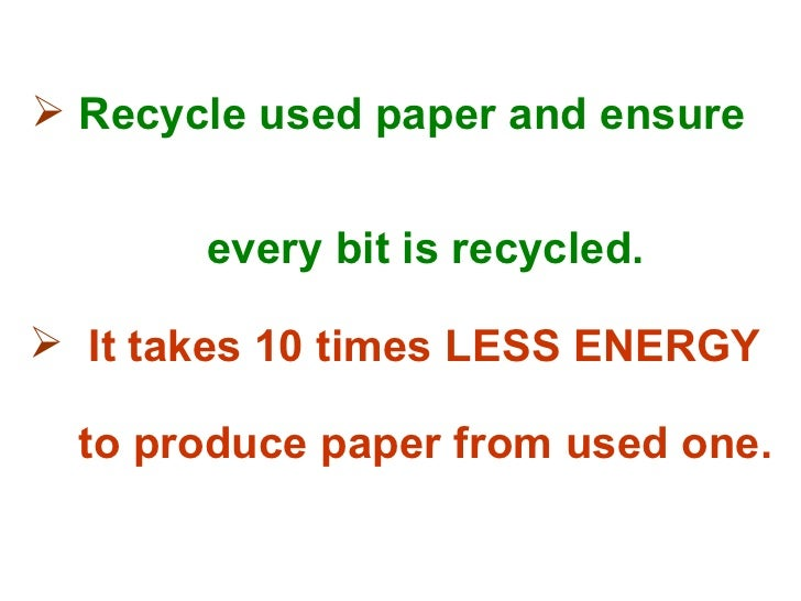  Recycle used paper and ensure       every bit is recycled. It takes 10 times LESS ENERGY  to produce paper from used one.