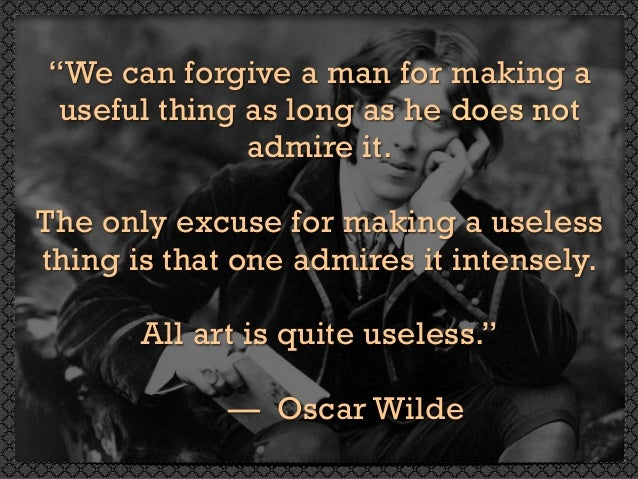 """""""We can forgive a man for making a useful thing as long as he does not admire it. The only excuse for making a useless thi..."""