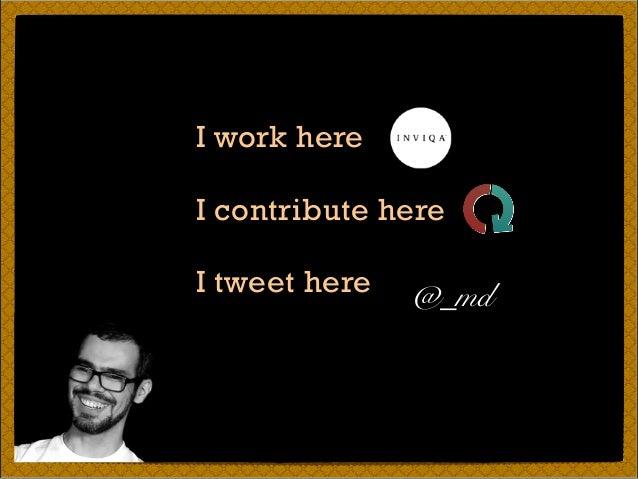 I work here I contribute here I tweet here @_md
