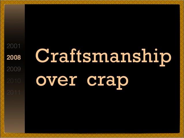 2001 2008 2009 2010 2011 Craftsmanship over crap