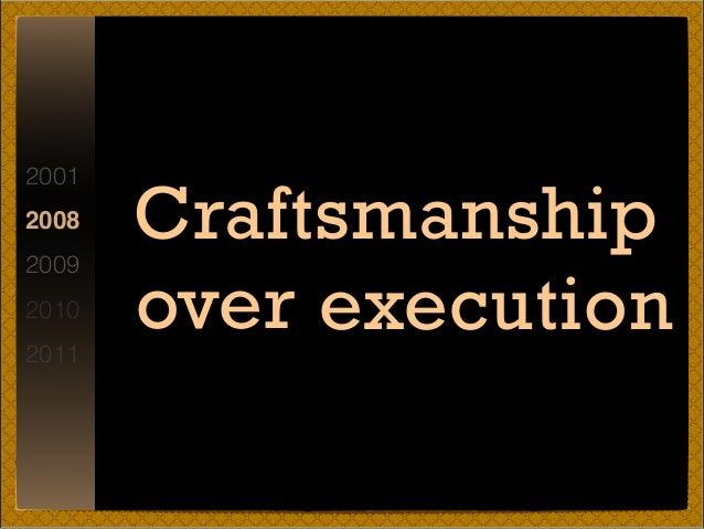 2001 2008 2009 2010 2011 Craftsmanship over execution