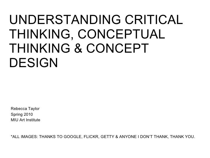 UNDERSTANDING CRITICAL THINKING, CONCEPTUAL THINKING & CONCEPT DESIGN Rebecca Taylor  Spring 2010 MIU Art Institute *ALL I...