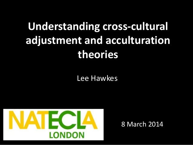 Understanding cross-cultural adjustment and acculturation theories Lee Hawkes 8 March 2014