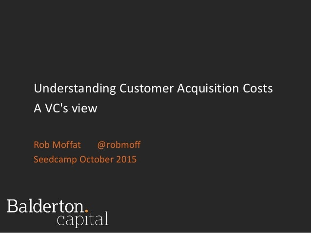 Understanding Customer Acquisition Costs A VC's view Rob Moffat @robmoff Seedcamp October 2015