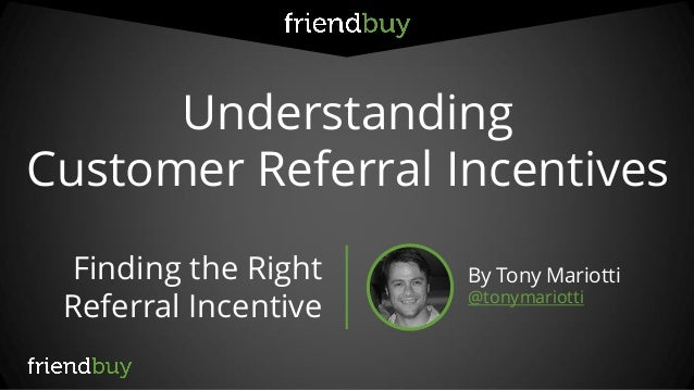 Understanding Customer Referral Incentives Finding the Right Referral Incentive By Tony Mariotti @tonymariotti