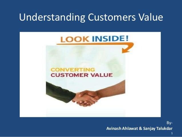 Understanding Customers Value  ByAvinash Ahlawat & Sanjay Talukdar 1