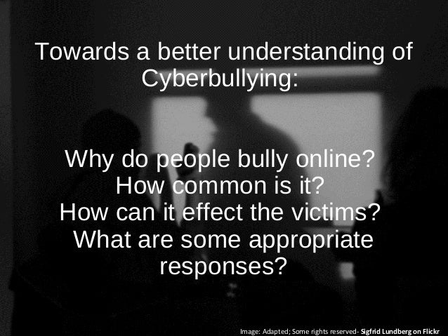 Towards a better understanding of Cyberbullying: Why do people bully online? How common is it? How can it effect the victi...