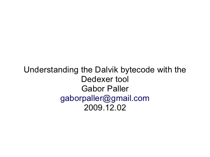 Understanding the Dalvik bytecode with the               Dedexer tool               Gabor Paller         gaborpaller@gmail...