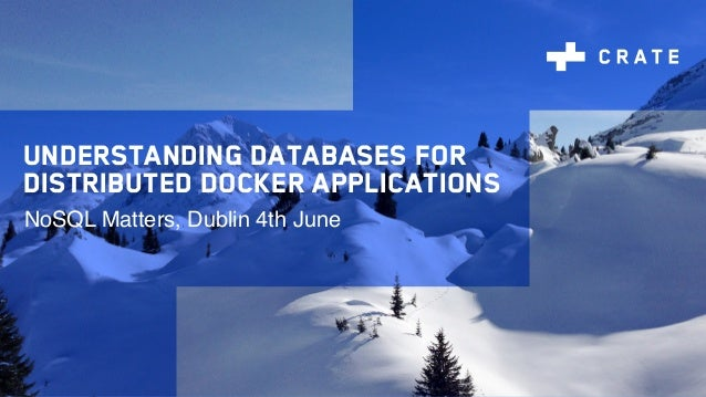 Understanding databases for distributed Docker applications NoSQL Matters, Dublin 4th June