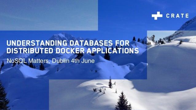Understanding databases for distributed Docker applications NoSQL Matters, Dublin 4th June