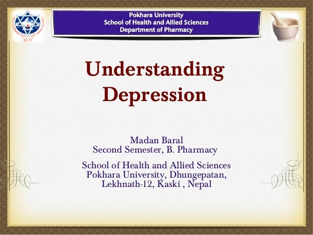 Understanding Depression Madan Baral Second Semester, B. Pharmacy School of Health and Allied Sciences Pokhara University,...