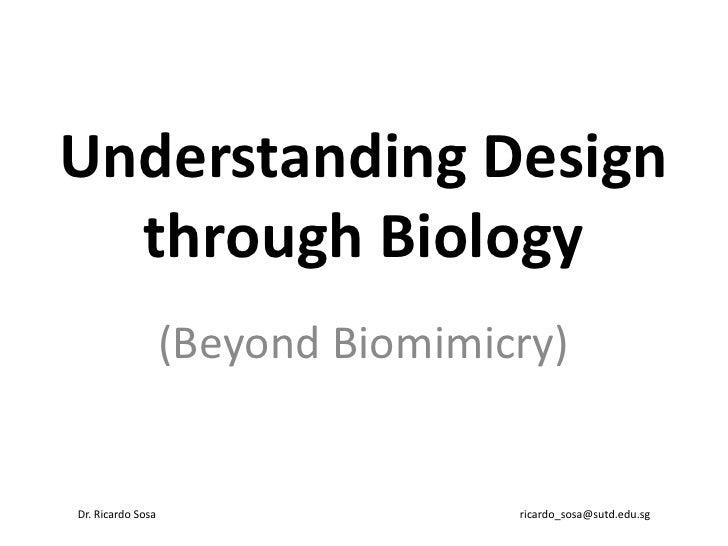 Understanding Design  through Biology                   (Beyond Biomimicry)Dr. Ricardo Sosa                   ricardo_sosa...