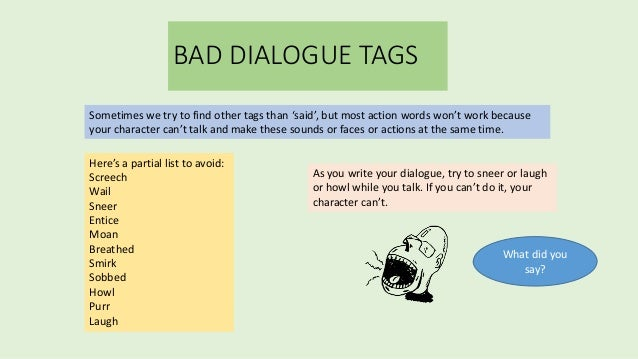 """how to use dialogue tags Years later, while writing dialogue for a scene, the reason hit me  use your word processor's search tool to find """"ly """" dialogue tags and rewrite."""