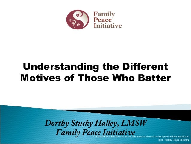 Dorthy Stucky Halley, LMSW Family Peace Initiative Understanding the Different Motives of Those Who Batter © Family Peace ...