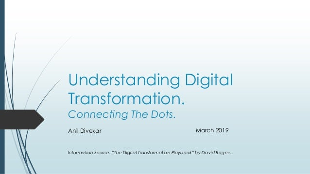 "Understanding Digital Transformation. Connecting The Dots. Anil Divekar March 2019 Information Source: ""The Digital Transf..."