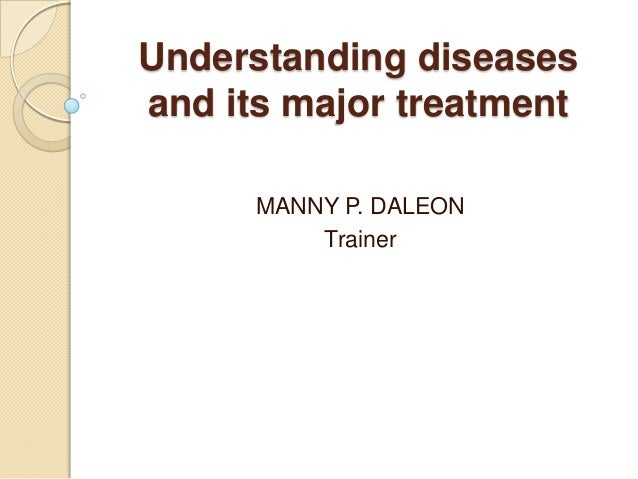 Understanding diseases and its major treatment MANNY P. DALEON Trainer