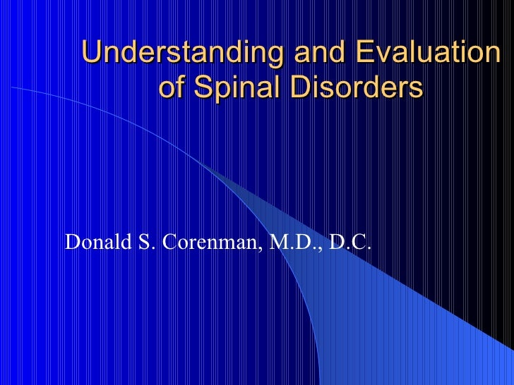 Understanding and Evaluation of Spinal Disorders Donald S. Corenman, M.D., D.C.