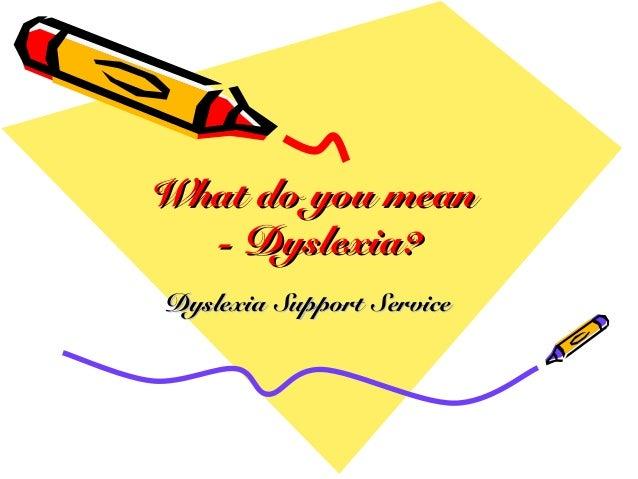 What do you meanWhat do you mean - Dyslexia?- Dyslexia? Dyslexia Support ServiceDyslexia Support Service