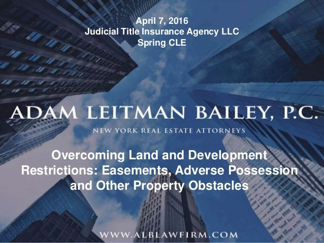 1 © Adam Leitman Bailey, P.C. 2016 Overcoming Land and Development Restrictions: Easements, Adverse Possession and Other P...