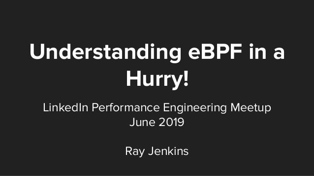 Understanding eBPF in a Hurry! LinkedIn Performance Engineering Meetup June 2019 Ray Jenkins