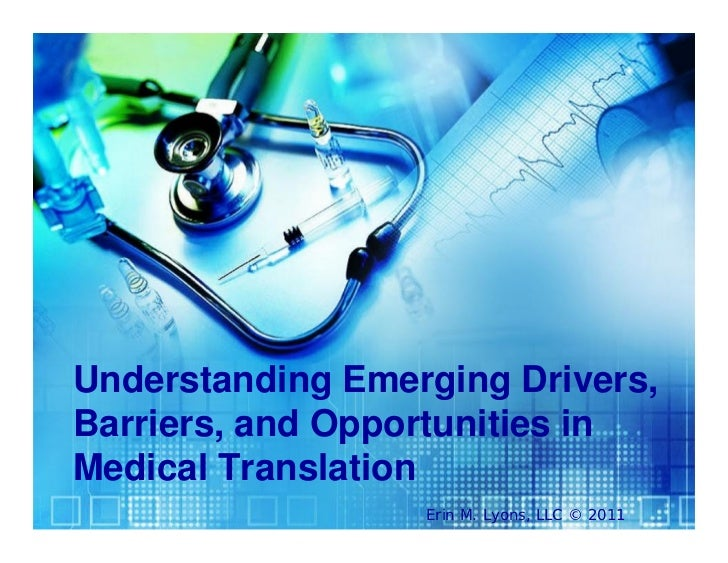 Understanding Emerging Drivers,Barriers, and Opportunities inMedical Translation                  Erin M. Lyons, LLC © 2011