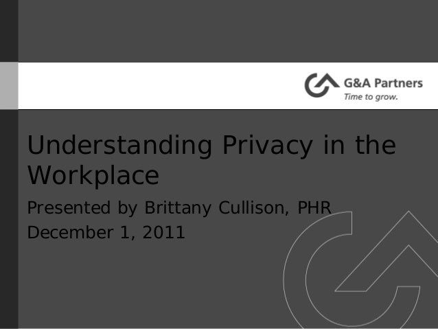Understanding Privacy in theWorkplacePresented by Brittany Cullison, PHRDecember 1, 2011