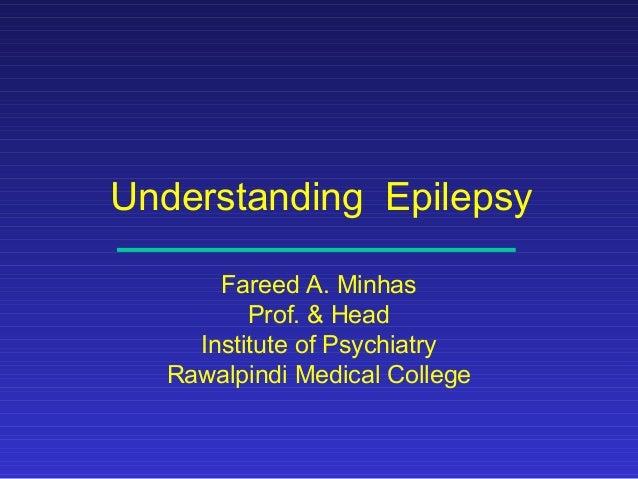 Understanding Epilepsy Fareed A. Minhas Prof. & Head Institute of Psychiatry Rawalpindi Medical College