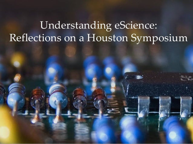 Understanding eScience:Reflections on a Houston Symposium