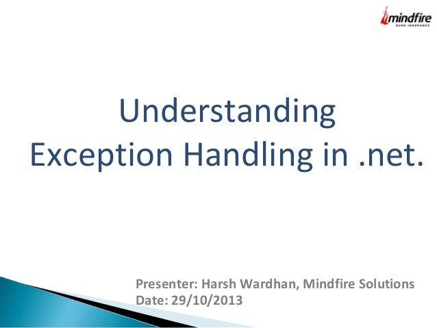 Understanding Exception Handling in .net.  Presenter: Harsh Wardhan, Mindfire Solutions Date: 29/10/2013