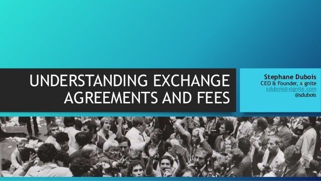 UNDERSTANDING EXCHANGE AGREEMENTS AND FEES Stephane Dubois CEO & Founder, xignite sdubois@xignite.com @sdubois