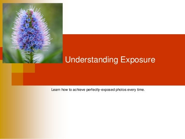 Understanding Exposure Learn how to achieve perfectly-exposed photos every time.